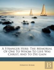 A Stranger Here: The Memorial Of One To Whom To Live Was Christ, And To Die Gain