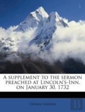 A Supplement To The Sermon Preached At Lincoln'S-Inn, On January 30, 1732