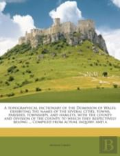 A Topographical Dictionary Of The Dominion Of Wales; Exhibiting The Names Of The Several Cities, Towns, Parishes, Townships, And Hamlets, With The Cou