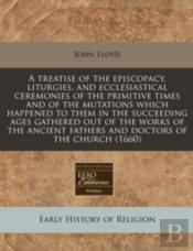 A Treatise Of The Episcopacy, Liturgies, And Ecclesiastical Ceremonies Of The Primitive Times And Of The Mutations Which Happened To Them In The Succe