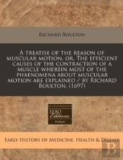 A Treatise Of The Reason Of Muscular Motion, Or, The Efficient Causes Of The Contraction Of A Muscle Wherein Most Of The Phaenomena About Muscular Mot