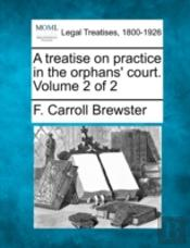 A Treatise On Practice In The Orphans' Court. Volume 2 Of 2