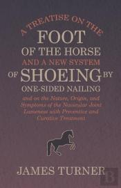 A Treatise On The Foot Of The Horse And A New System Of Shoeing By One-Sided Nailing, And On The Nature, Origin, And Symptoms Of The Navicular Joint Lameness With Preventive And Curative Treatment