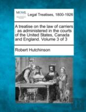 A Treatise On The Law Of Carriers : As Administered In The Courts Of The United States, Canada And England. Volume 3 Of 3