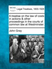 A Treatise On The Law Of Costs In Actions & Other Proceedings In The Courts Of Common Law At Westminster.