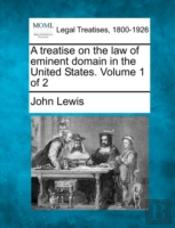 A Treatise On The Law Of Eminent Domain In The United States. Volume 1 Of 2