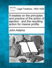 A Treatise On The Principles And Practice Of The Action Of Ejection : And The Resulting Action For Mesne Profits.