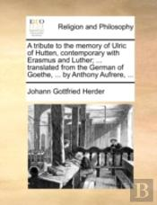 A Tribute To The Memory Of Ulric Of Hutten, Contemporary With Erasmus And Luther; ... Translated From The German Of Goethe, ... By Anthony Aufrere, ..