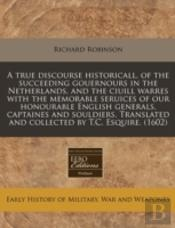 A True Discourse Historicall, Of The Succeeding Gouernours In The Netherlands, And The Ciuill Warres With The Memorable Seruices Of Our Honourable Eng