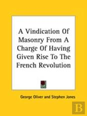 A Vindication Of Masonry From A Charge Of Having Given Rise To The French Revolution