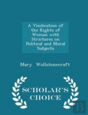 A Vindication Of The Rights Of Woman With Strictures On Political And Moral Subjects - Scholar'S Choice Edition