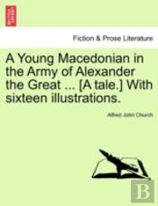 A Young Macedonian In The Army Of Alexander The Great ... (A Tale.) With Sixteen Illustrations.