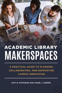 Bertrand.pt - Academic Library Makerspaces: A Practical Guide To Planning, Collaborating, And Supporting Campus Innovation