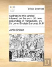 Address To The Landed Interest, On The Corn Bill Now Depending In Parliament. By Sir John Sinclair Baronet, M.P.