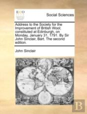 Address To The Society For The Improvement Of British Wool; Constituted At Edinburgh, On Monday, January 31, 1791. By Sir John Sinclair, Bart. The Sec