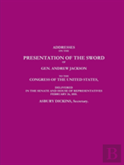 Addresses On The Presentation Of The Sword Of Gen. Andrew Jackson To The Congress Of The United States, Delivered In The Senate And House Of Representatives February 26, 1855.