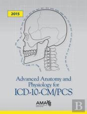 Advanced Anatomy And Physiology For Icd-10-Cm/Pcs 2015