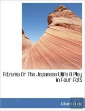 Adzuma Or The Japanese Wife A Play In Fo