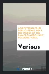 Agathynian Club. Publications. No Ii. The Works Of The Famous Antiquary, Polidore Virgil