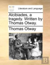 Alcibiades, A Tragedy. Written By Thomas