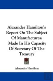 Alexander Hamilton'S Report On The Subje
