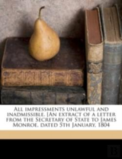 Bertrand.pt - All Impressments Unlawful And Inadmissible. (An Extract Of A Letter From The Secretary Of State To James Monroe, Dated 5th January, 1804