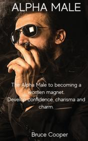 Alpha Male : The Alpha Male To Becoming
