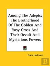 Among The Adepts: The Brotherhood Of The Golden And Rosy Cross And Their Occult And Mysterious Powers