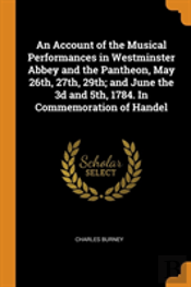 An Account Of The Musical Performances In Westminster Abbey And The Pantheon, May 26th, 27th, 29th; And June The 3d And 5th, 1784. In Commemoration Of Handel