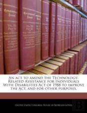 An Act To Amend The Technology-Related Assistance For Individuals With Disabilities Act Of 1988 To Improve The Act, And For Other Purposes.