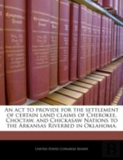 An Act To Provide For The Settlement Of Certain Land Claims Of Cherokee, Choctaw, And Chickasaw Nations To The Arkansas Riverbed In Oklahoma.