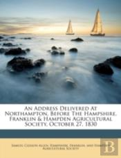 An Address Delivered At Northampton, Before The Hampshire, Franklin & Hampden Agricultural Society, October 27, 1830