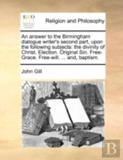 An Answer To The Birmingham Dialogue Writer'S Second Part, Upon The Following Subjects: The Divinity Of Christ. Election. Original Sin. Free-Grace. Fr