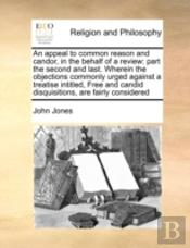 An Appeal To Common Reason And Candor, In The Behalf Of A Review: Part The Second And Last. Wherein The Objections Commonly Urged Against A Treatise I