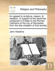 An Appeal To Scripture, Reason, & Tradition, In Support Of The Doctrines Contained In A Letter To The Roman Catholics Of The City Of Worcester, From T