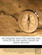 An Enquiry Into The Nature And Effects Of The Paper Credit Of Great Britain