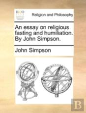 An Essay On Religious Fasting And Humiliation. By John Simpson.
