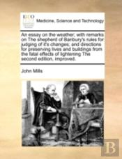 An Essay On The Weather; With Remarks On The Shepherd Of Banbury'S Rules For Judging Of It'S Changes; And Directions For Preserving Lives And Building