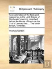 An Examination Of The Facts And Reasonings In The Lord Bishop Of Chichester'S Sermon Preached Before The House Of Lords On The 31st Of January Last ..