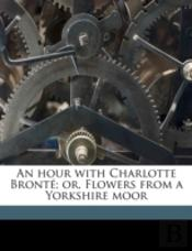 An Hour With Charlotte Bronté; Or, Flowe