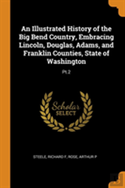 Bertrand.pt - An Illustrated History Of The Big Bend Country, Embracing Lincoln, Douglas, Adams, And Franklin Counties, State Of Washington