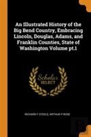An Illustrated History Of The Big Bend Country, Embracing Lincoln, Douglas, Adams, And Franklin Counties, State Of Washington Volume Pt.1