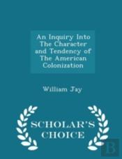 An Inquiry Into The Character And Tendency Of The American Colonization - Scholar'S Choice Edition
