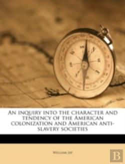 Bertrand.pt - An Inquiry Into The Character And Tendency Of The American Colonization And American Anti-Slavery Societies