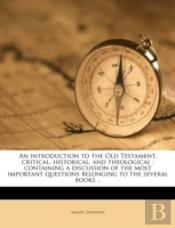 An Introduction To The Old Testament, Critical, Historical, And Theological : Containing A Discussion Of The Most Important Questions Belonging To The