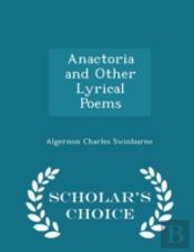 Anactoria And Other Lyrical Poems - Scholar'S Choice Edition