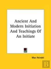 Ancient And Modern Initiation And Teachings Of An Initiate