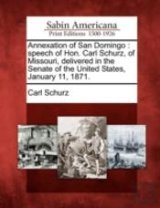 Annexation Of San Domingo : Speech Of Hon. Carl Schurz, Of Missouri, Delivered In The Senate Of The United States, January 11, 1871.