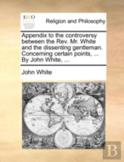 Appendix To The Controversy Between The Rev. Mr. White And The Dissenting Gentleman. Concerning Certain Points, ... By John White, ...