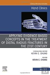 Applying Evidence-Based Concepts In The Treatment Of Distal Radius Fractures In The 21st Century , An Issue Of Hand Clinics